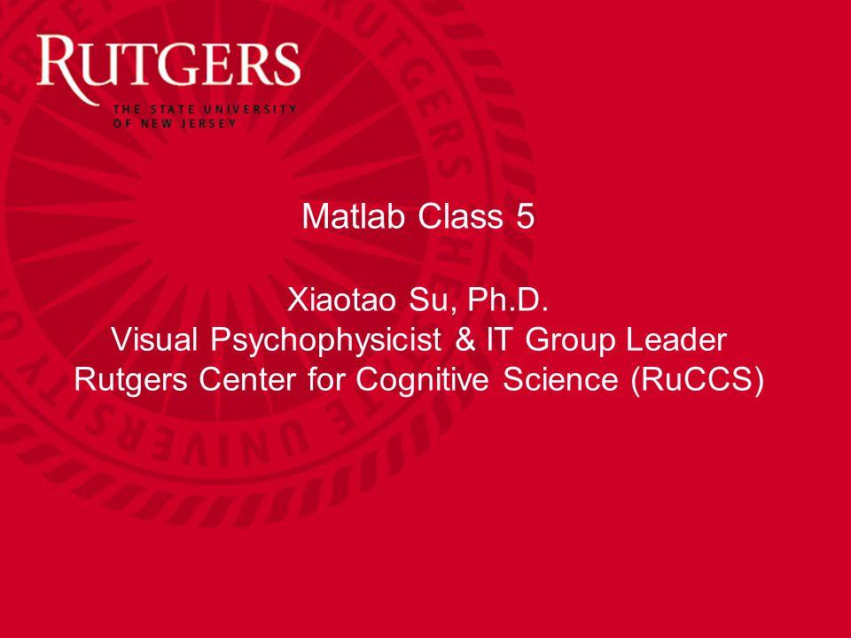Matlab Class 5 Xiaotao Su, Ph.D.
