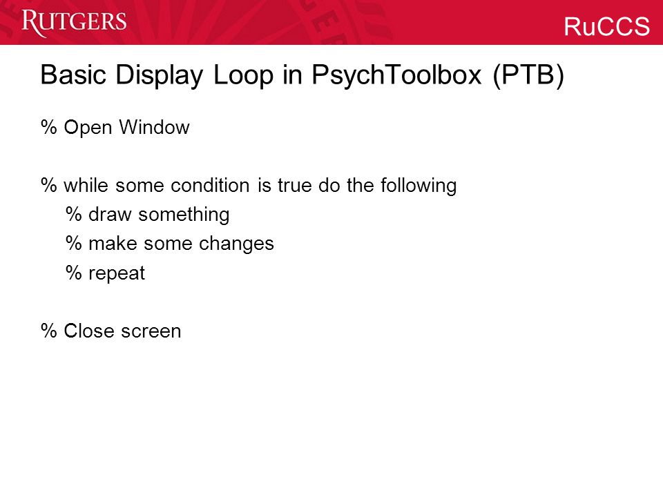 RuCCS Basic Display Loop in PsychToolbox (PTB) % Open Window % while some condition is true do the following % draw something % make some changes % re