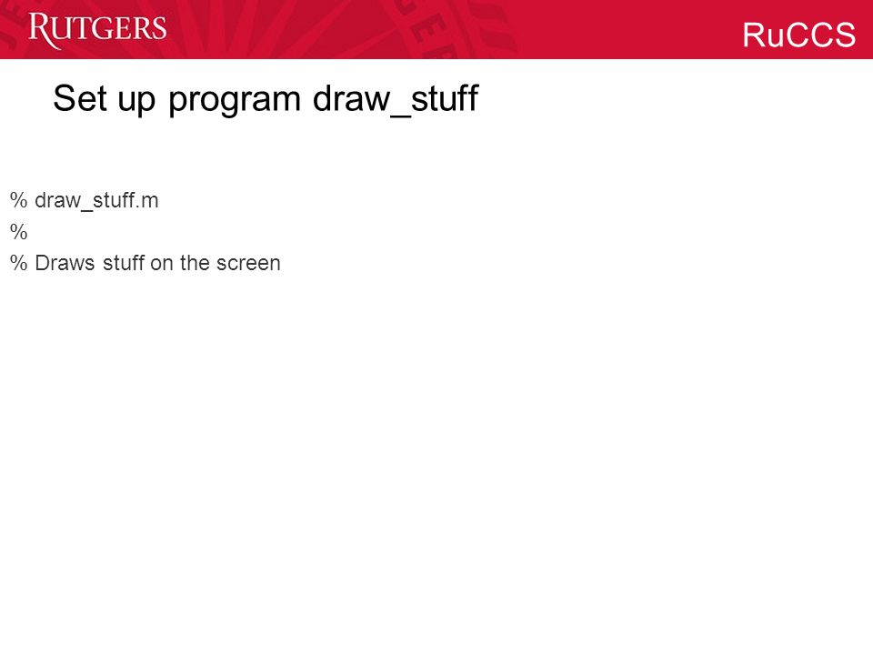 RuCCS Set up program draw_stuff % draw_stuff.m % % Draws stuff on the screen