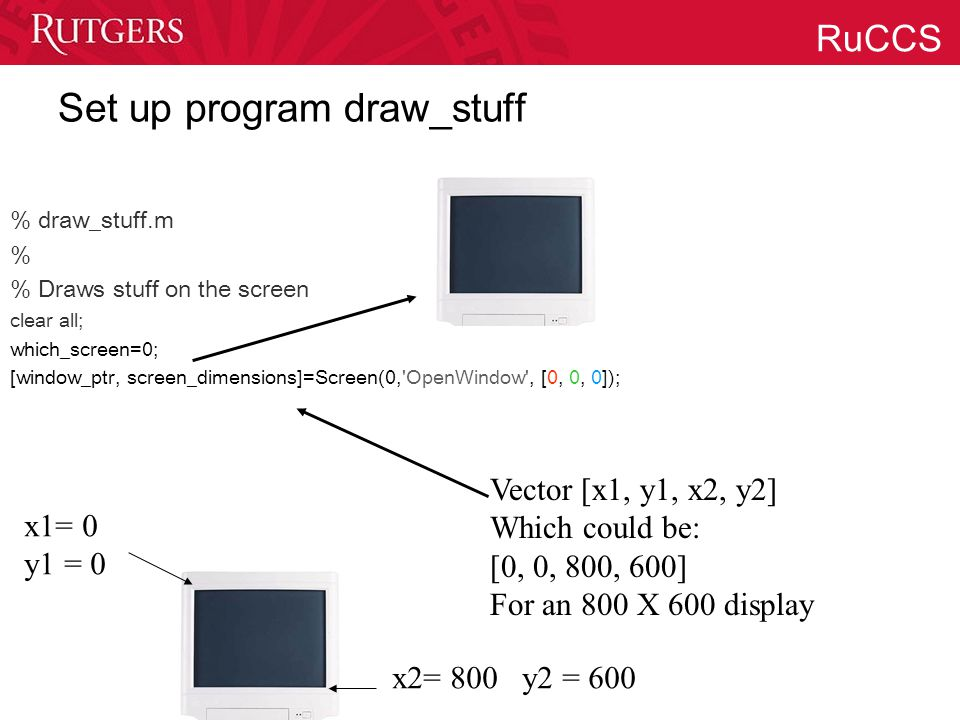 RuCCS Set up program draw_stuff % draw_stuff.m % % Draws stuff on the screen clear all; which_screen=0; [window_ptr, screen_dimensions]=Screen(0, OpenWindow , [0, 0, 0]); Vector [x1, y1, x2, y2] Which could be: [0, 0, 800, 600] For an 800 X 600 display x1= 0 y1 = 0 x2= 800 y2 = 600