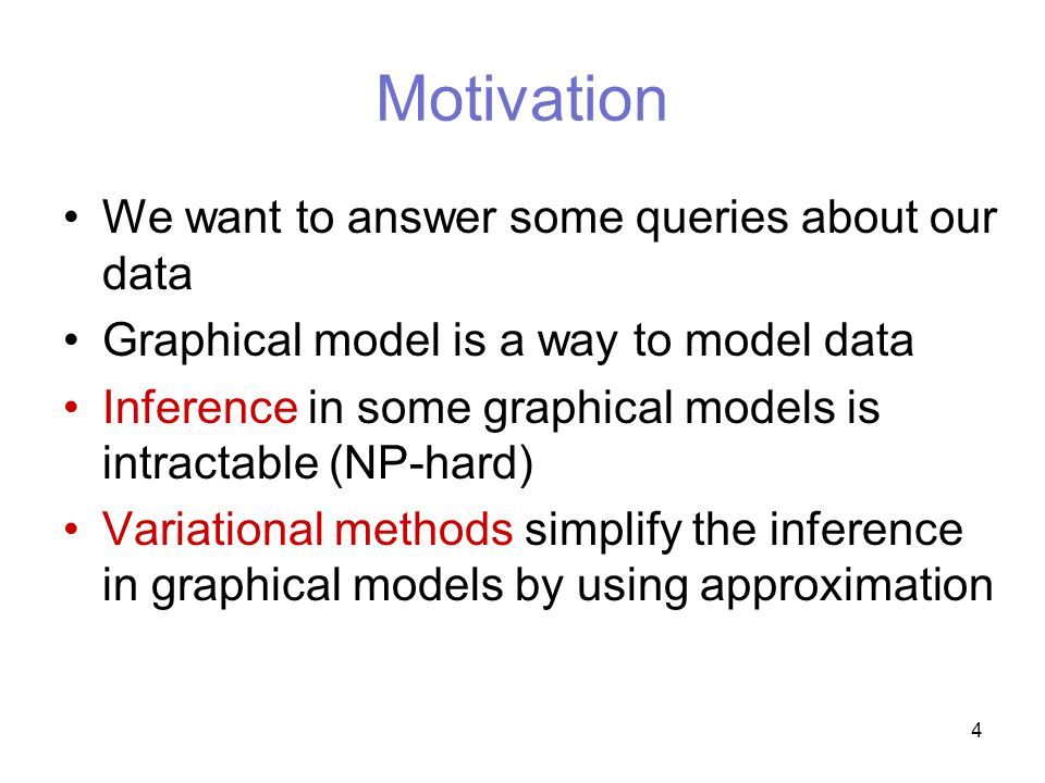 4 Motivation We want to answer some queries about our data Graphical model is a way to model data Inference in some graphical models is intractable (NP-hard) Variational methods simplify the inference in graphical models by using approximation