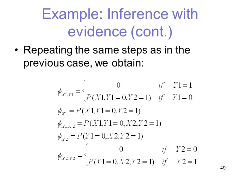 49 Example: Inference with evidence (cont.) Repeating the same steps as in the previous case, we obtain: