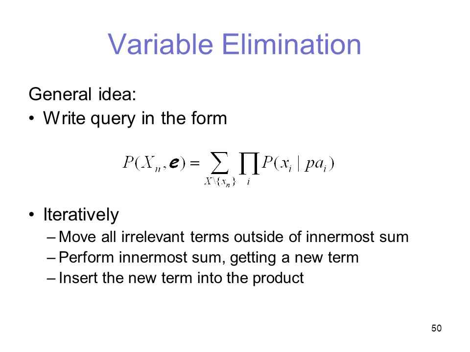 50 Variable Elimination General idea: Write query in the form Iteratively –Move all irrelevant terms outside of innermost sum –Perform innermost sum, getting a new term –Insert the new term into the product