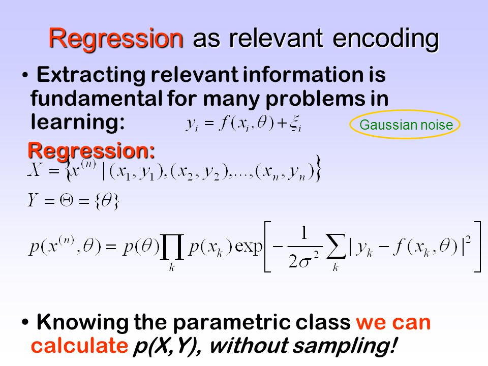 Regression as relevant encoding Extracting relevant information is fundamental for many problems in learning: Regression: Knowing the parametric class we can calculate p(X,Y), without sampling.