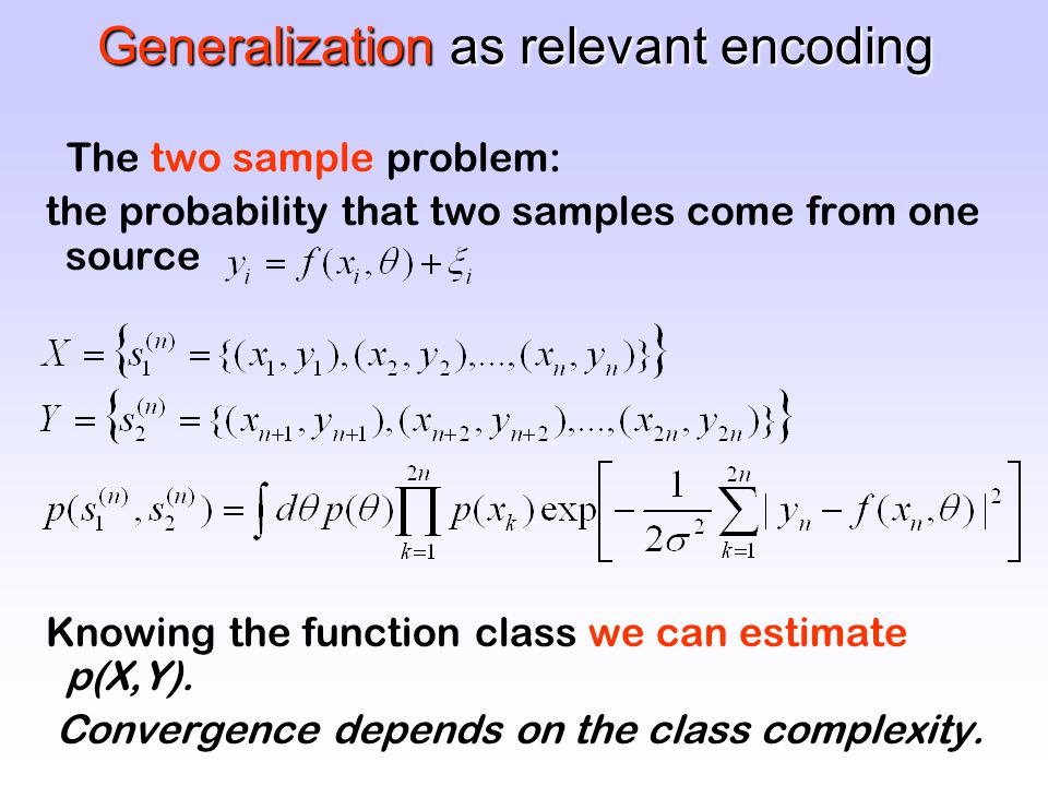 Generalization as relevant encoding The two sample problem: the probability that two samples come from one source Knowing the function class we can estimate p(X,Y).