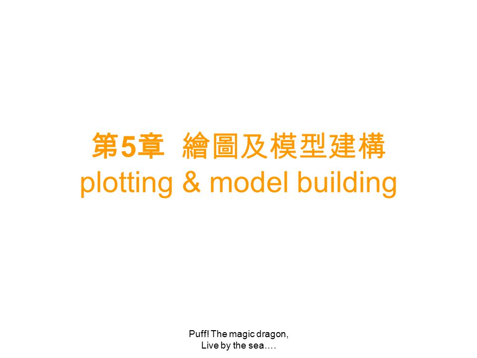 Puff! The magic dragon, Live by the sea…. 第 5 章 繪圖及模型建構 plotting & model building