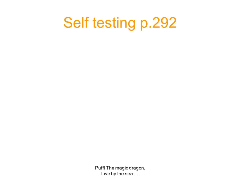 Puff! The magic dragon, Live by the sea…. Self testing p.292