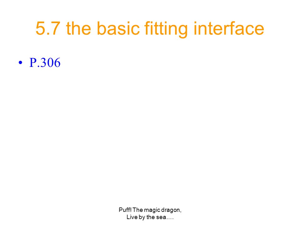 Puff! The magic dragon, Live by the sea…. 5.7 the basic fitting interface P.306