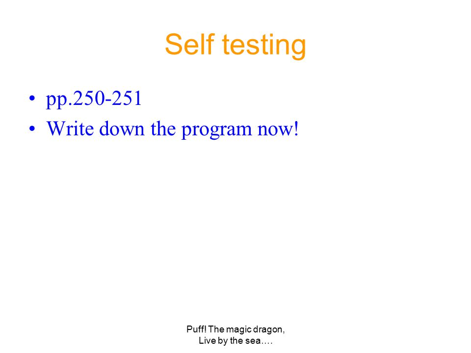 Puff! The magic dragon, Live by the sea…. Self testing pp.250-251 Write down the program now!