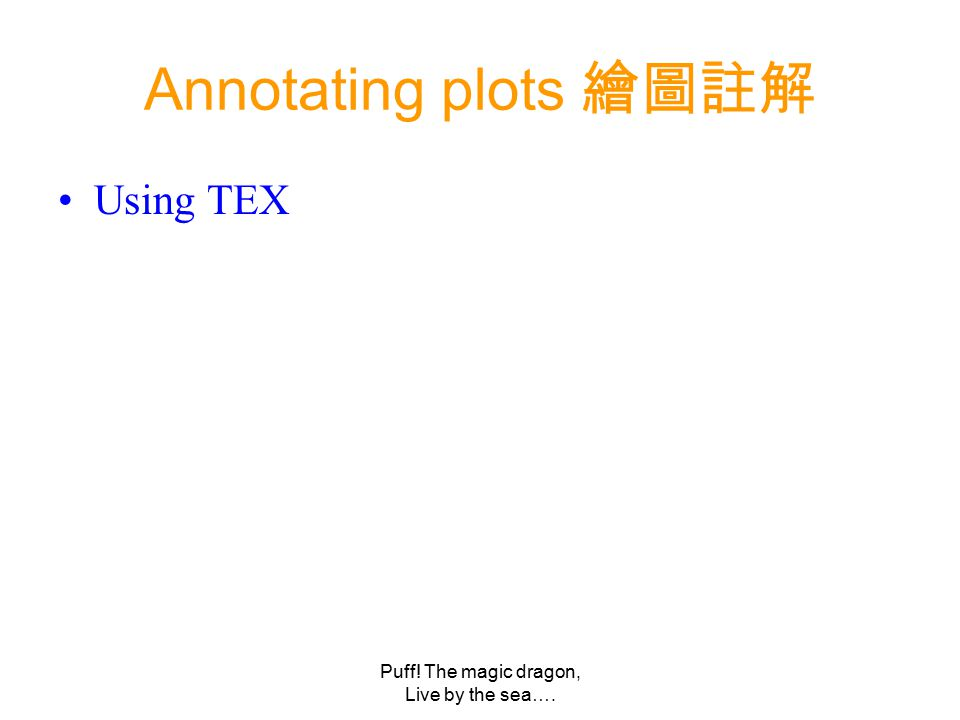 Puff! The magic dragon, Live by the sea…. Annotating plots 繪圖註解 Using TEX