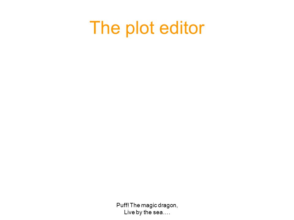 Puff! The magic dragon, Live by the sea…. The plot editor