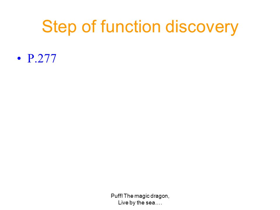 Puff! The magic dragon, Live by the sea…. Step of function discovery P.277