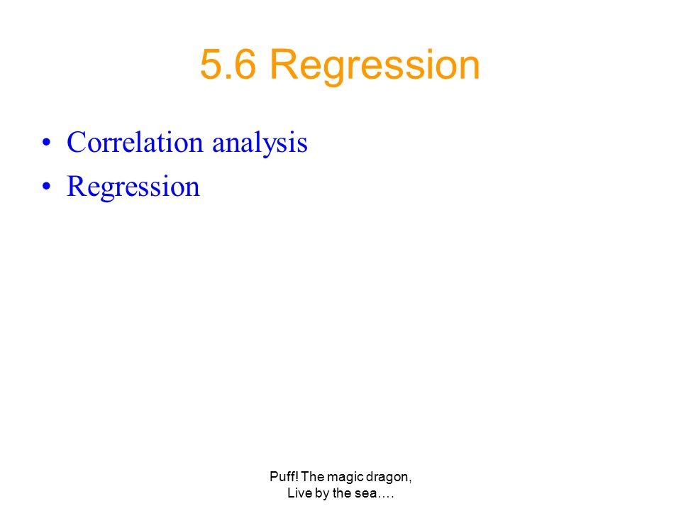 Puff! The magic dragon, Live by the sea…. 5.6 Regression Correlation analysis Regression
