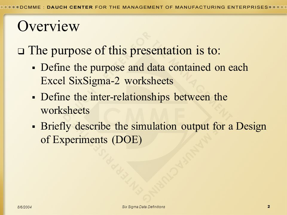 Six Sigma Data Definitions2 8/6/2004 Overview  The purpose of this presentation is to:  Define the purpose and data contained on each Excel SixSigma