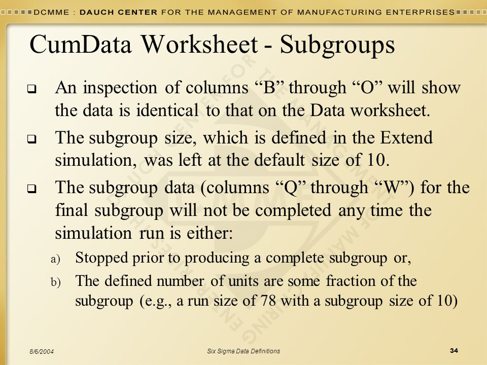 Six Sigma Data Definitions34 8/6/2004 CumData Worksheet - Subgroups  An inspection of columns B through O will show the data is identical to that on the Data worksheet.