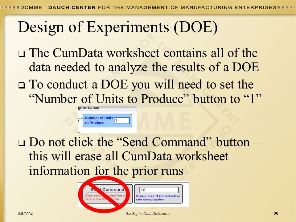 Six Sigma Data Definitions36 8/6/2004 Design of Experiments (DOE)  The CumData worksheet contains all of the data needed to analyze the results of a DOE  To conduct a DOE you will need to set the Number of Units to Produce button to 1  Do not click the Send Command button – this will erase all CumData worksheet information for the prior runs