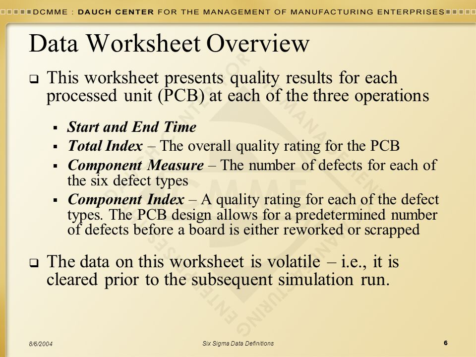 Six Sigma Data Definitions6 8/6/2004 Data Worksheet Overview  This worksheet presents quality results for each processed unit (PCB) at each of the three operations  Start and End Time  Total Index – The overall quality rating for the PCB  Component Measure – The number of defects for each of the six defect types  Component Index – A quality rating for each of the defect types.