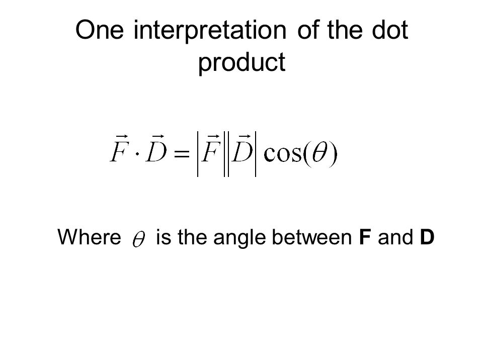 One interpretation of the dot product Where is the angle between F and D