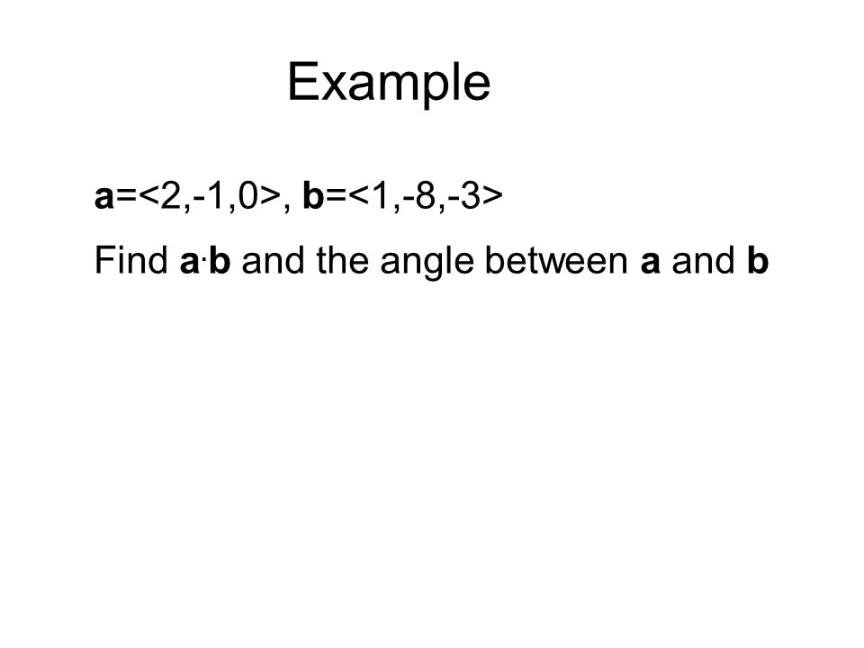 Example a=, b= Find a. b and the angle between a and b