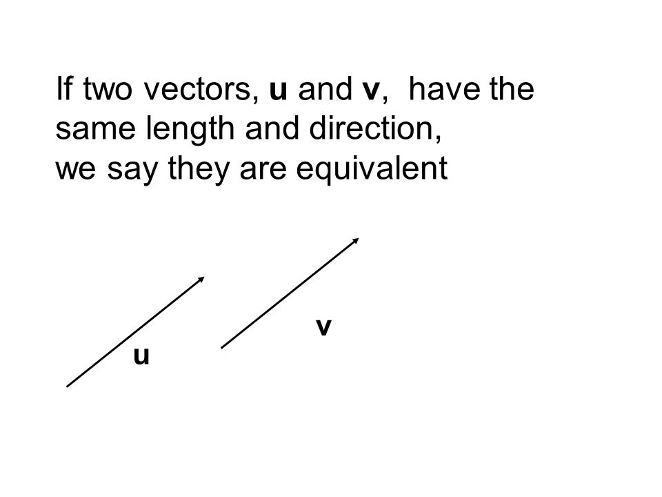 If two vectors, u and v, have the same length and direction, we say they are equivalent u v