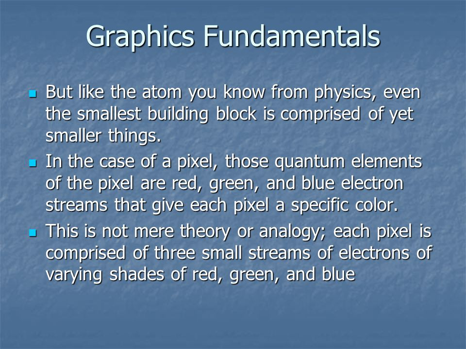 Graphics Fundamentals But like the atom you know from physics, even the smallest building block is comprised of yet smaller things.