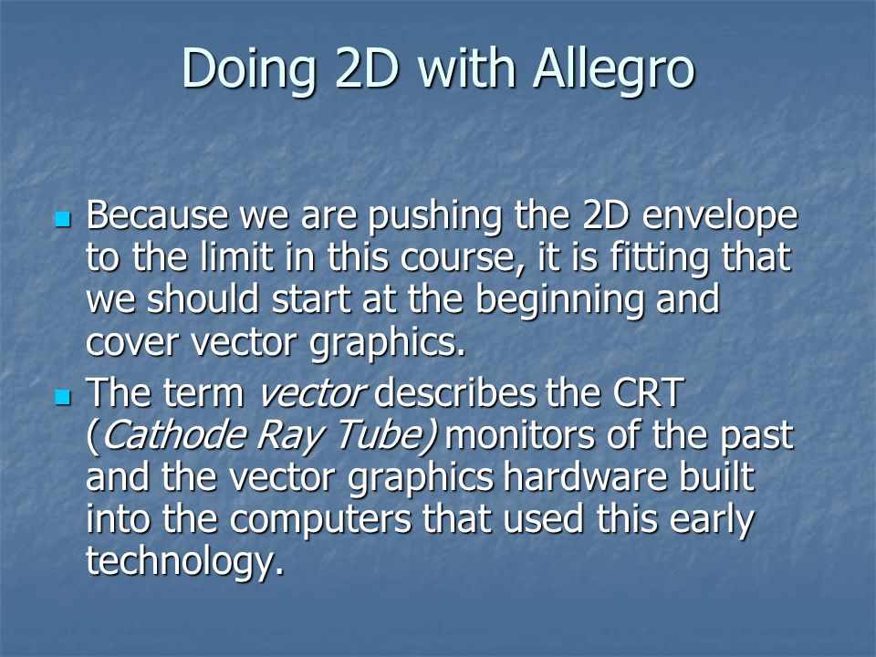 Doing 2D with Allegro Because we are pushing the 2D envelope to the limit in this course, it is fitting that we should start at the beginning and cover vector graphics.
