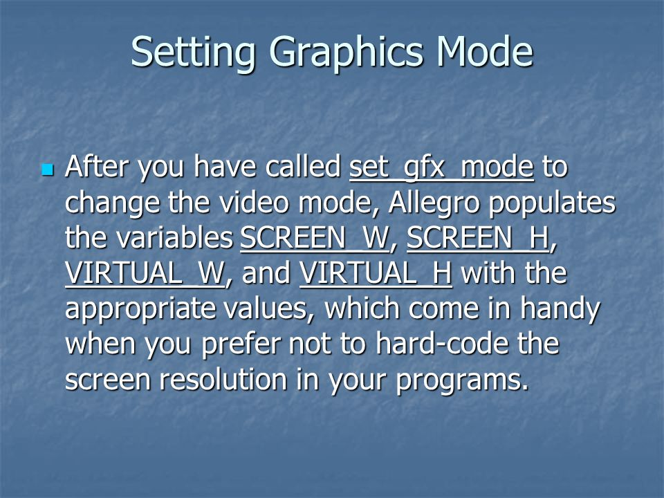 Setting Graphics Mode After you have called set_gfx_mode to change the video mode, Allegro populates the variables SCREEN_W, SCREEN_H, VIRTUAL_W, and VIRTUAL_H with the appropriate values, which come in handy when you prefer not to hard-code the screen resolution in your programs.