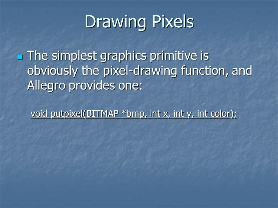Drawing Pixels The simplest graphics primitive is obviously the pixel-drawing function, and Allegro provides one: The simplest graphics primitive is obviously the pixel-drawing function, and Allegro provides one: void putpixel(BITMAP *bmp, int x, int y, int color);