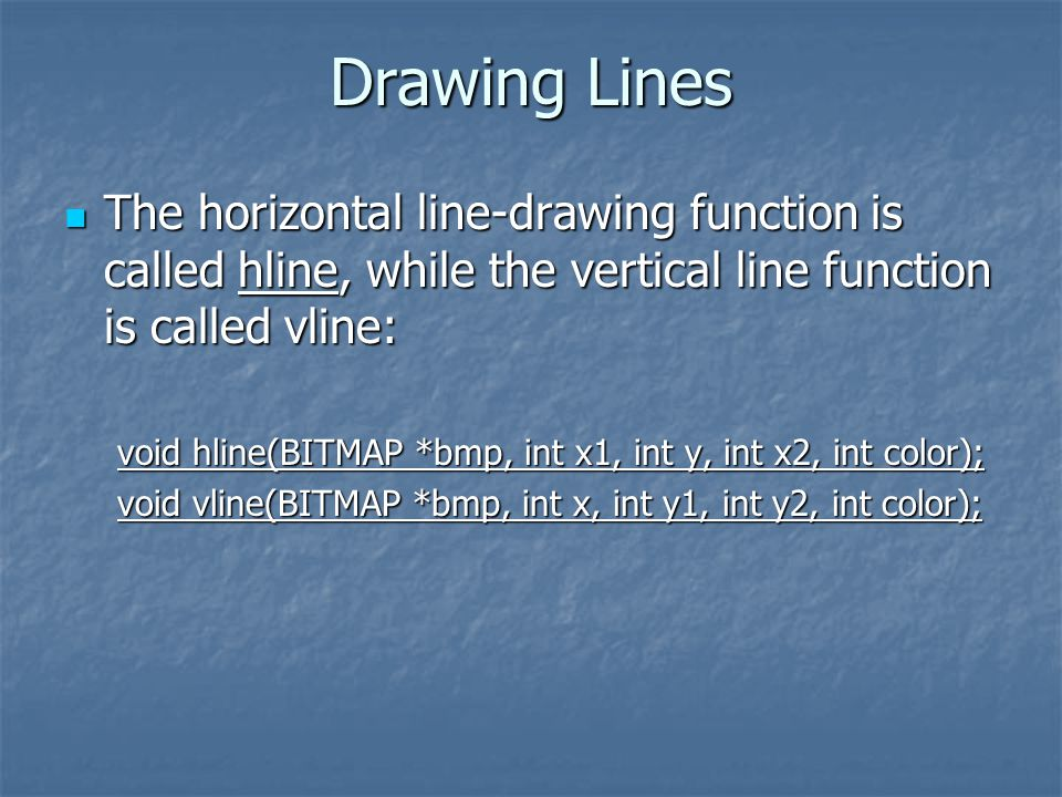 Drawing Lines The horizontal line-drawing function is called hline, while the vertical line function is called vline: The horizontal line-drawing function is called hline, while the vertical line function is called vline: void hline(BITMAP *bmp, int x1, int y, int x2, int color); void vline(BITMAP *bmp, int x, int y1, int y2, int color);