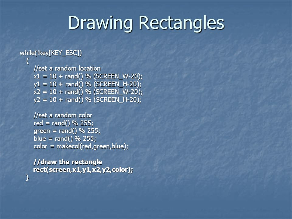 Drawing Rectangles while(!key[KEY_ESC]) while(!key[KEY_ESC]) { //set a random location //set a random location x1 = 10 + rand() % (SCREEN_W-20); x1 = 10 + rand() % (SCREEN_W-20); y1 = 10 + rand() % (SCREEN_H-20); y1 = 10 + rand() % (SCREEN_H-20); x2 = 10 + rand() % (SCREEN_W-20); x2 = 10 + rand() % (SCREEN_W-20); y2 = 10 + rand() % (SCREEN_H-20); y2 = 10 + rand() % (SCREEN_H-20); //set a random color //set a random color red = rand() % 255; red = rand() % 255; green = rand() % 255; green = rand() % 255; blue = rand() % 255; blue = rand() % 255; color = makecol(red,green,blue); color = makecol(red,green,blue); //draw the rectangle //draw the rectangle rect(screen,x1,y1,x2,y2,color); rect(screen,x1,y1,x2,y2,color); }