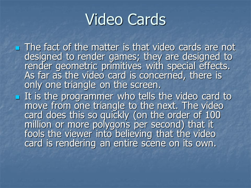 Video Cards The fact of the matter is that video cards are not designed to render games; they are designed to render geometric primitives with special effects.