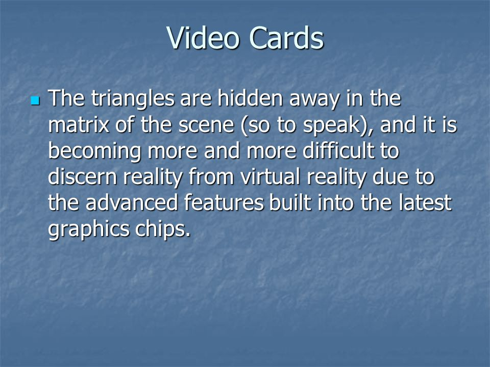 Video Cards The triangles are hidden away in the matrix of the scene (so to speak), and it is becoming more and more difficult to discern reality from virtual reality due to the advanced features built into the latest graphics chips.
