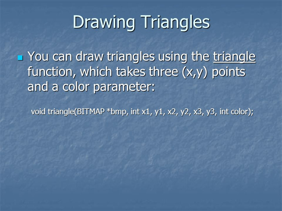Drawing Triangles You can draw triangles using the triangle function, which takes three (x,y) points and a color parameter: You can draw triangles using the triangle function, which takes three (x,y) points and a color parameter: void triangle(BITMAP *bmp, int x1, y1, x2, y2, x3, y3, int color);