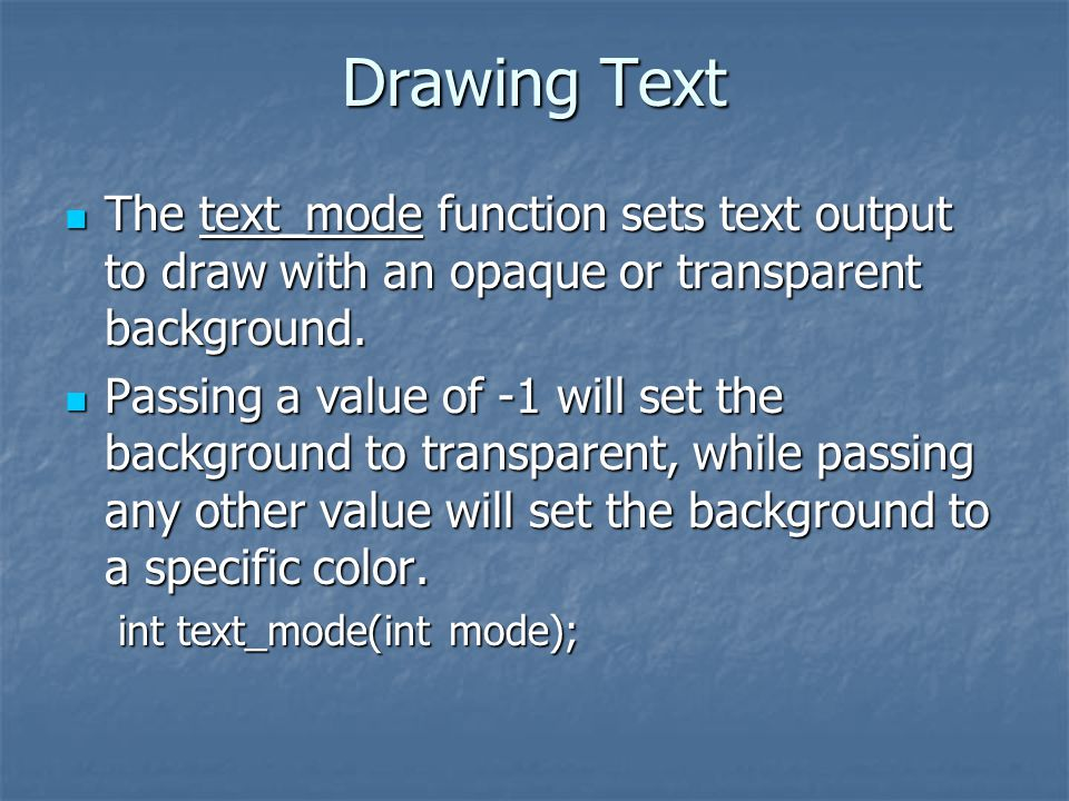 Drawing Text The text_mode function sets text output to draw with an opaque or transparent background.