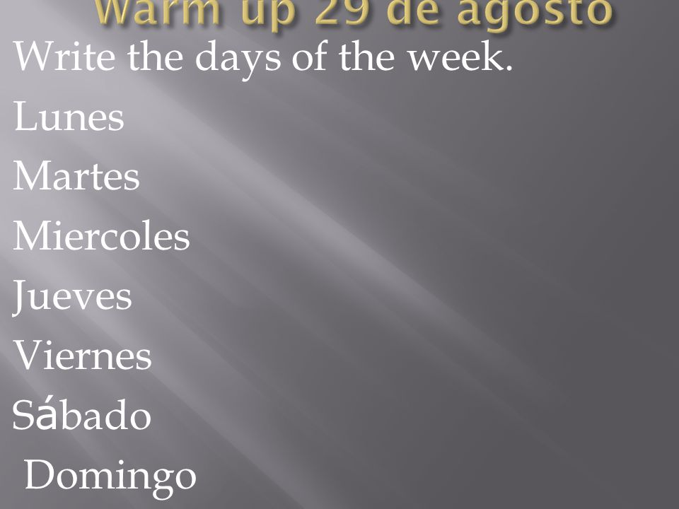 Write the days of the week. Lunes Martes Miercoles Jueves Viernes S á bado Domingo