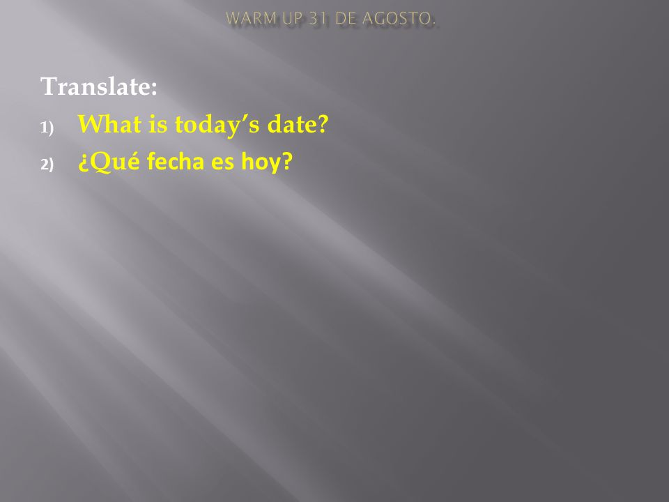 Translate: 1) What is today's date 2) ¿ Qu é fecha es hoy
