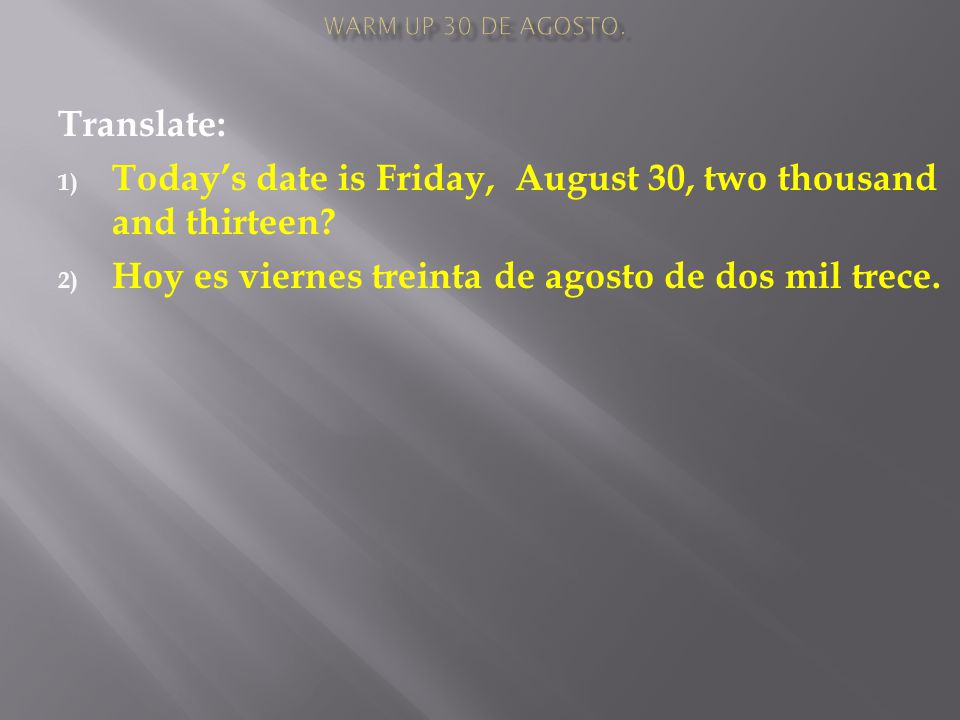 Translate: 1) Today's date is Friday, August 30, two thousand and thirteen.