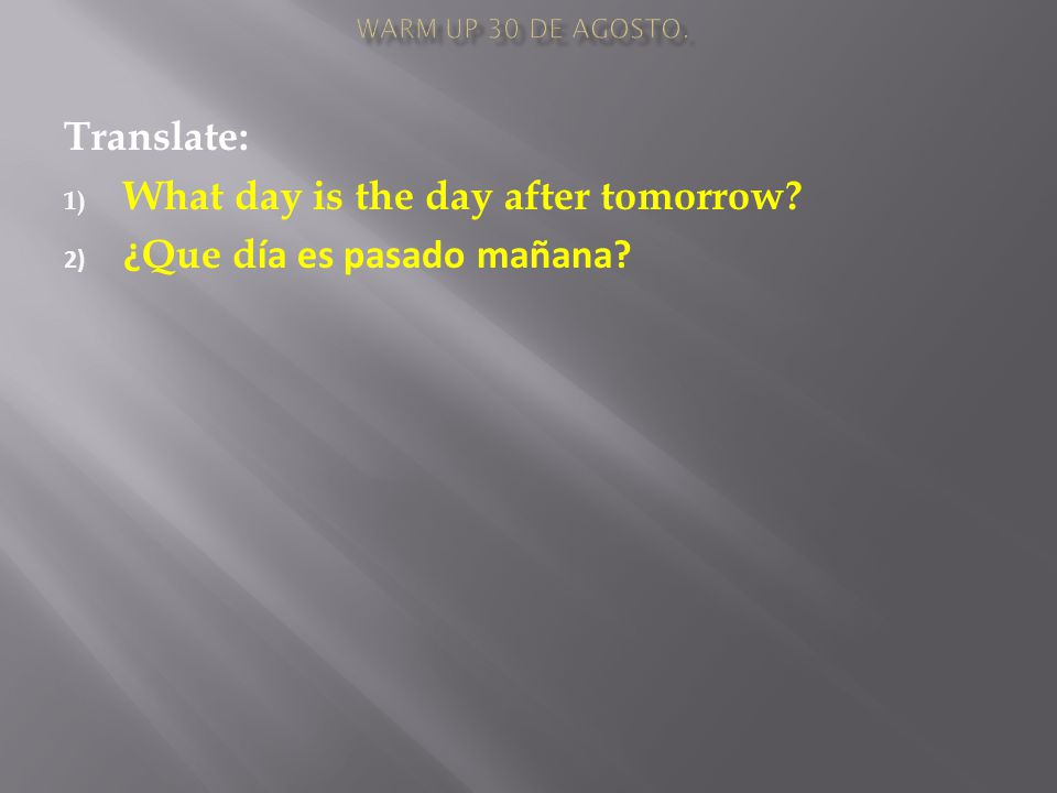 Translate: 1) What day is the day after tomorrow 2) ¿ Que d ía es pasado mañana