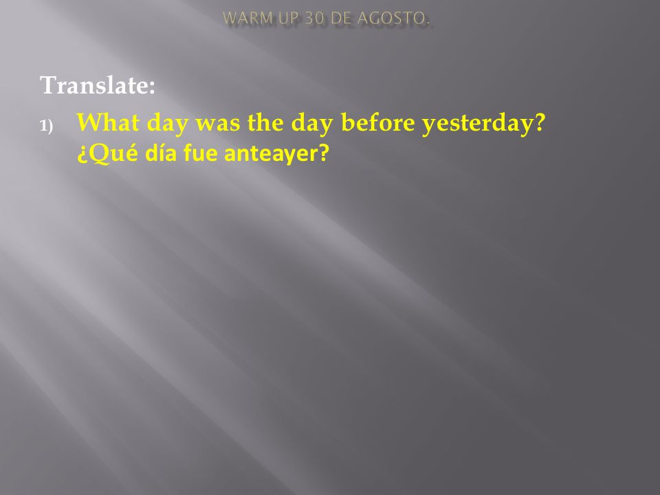 Translate: 1) What day was the day before yesterday ¿ Qu é día fue anteayer