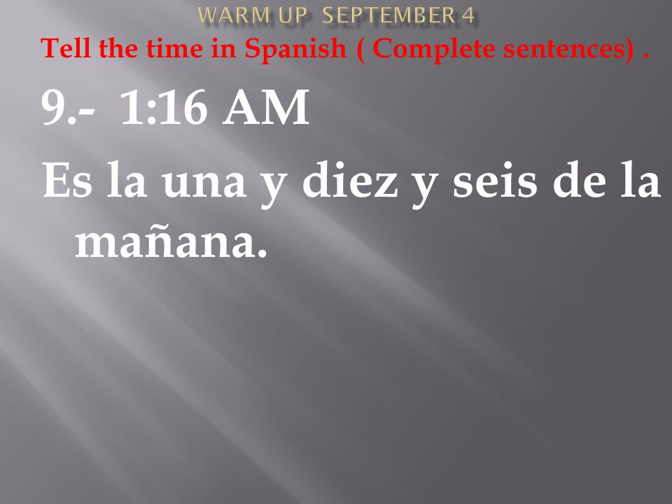 Tell the time in Spanish ( Complete sentences). 9.- 1:16 AM Es la una y diez y seis de la mañana.