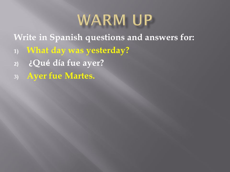 Write in Spanish questions and answers for: 1) What day was yesterday.