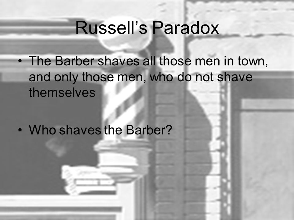 Russell's Paradox The Barber shaves all those men in town, and only those men, who do not shave themselves Who shaves the Barber?