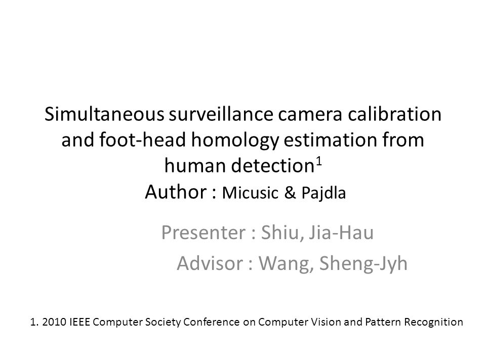 Simultaneous surveillance camera calibration and foot-head homology estimation from human detection 1 Author : Micusic & Pajdla Presenter : Shiu, Jia-Hau Advisor : Wang, Sheng-Jyh 1.