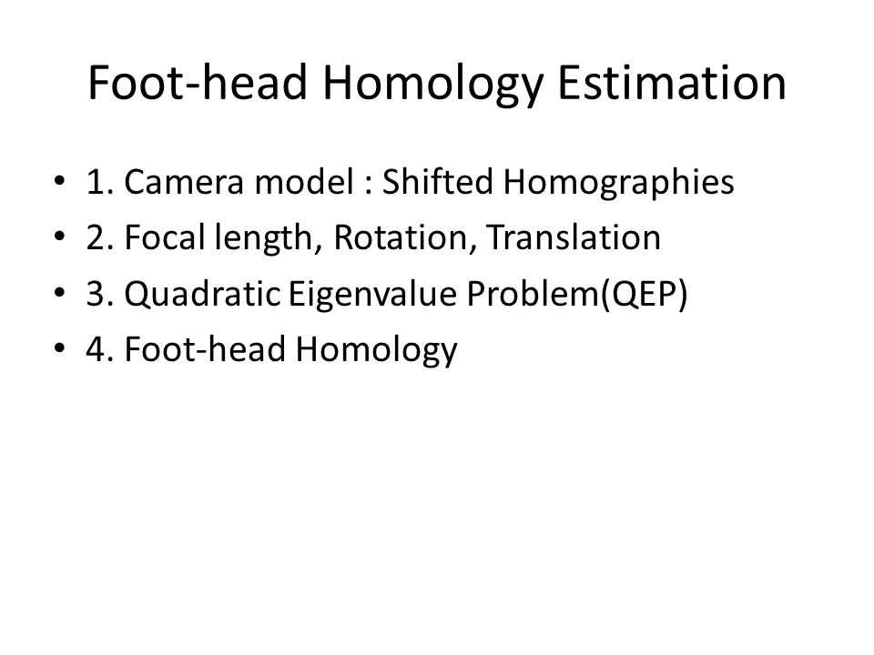 Foot-head Homology Estimation 1. Camera model : Shifted Homographies 2.