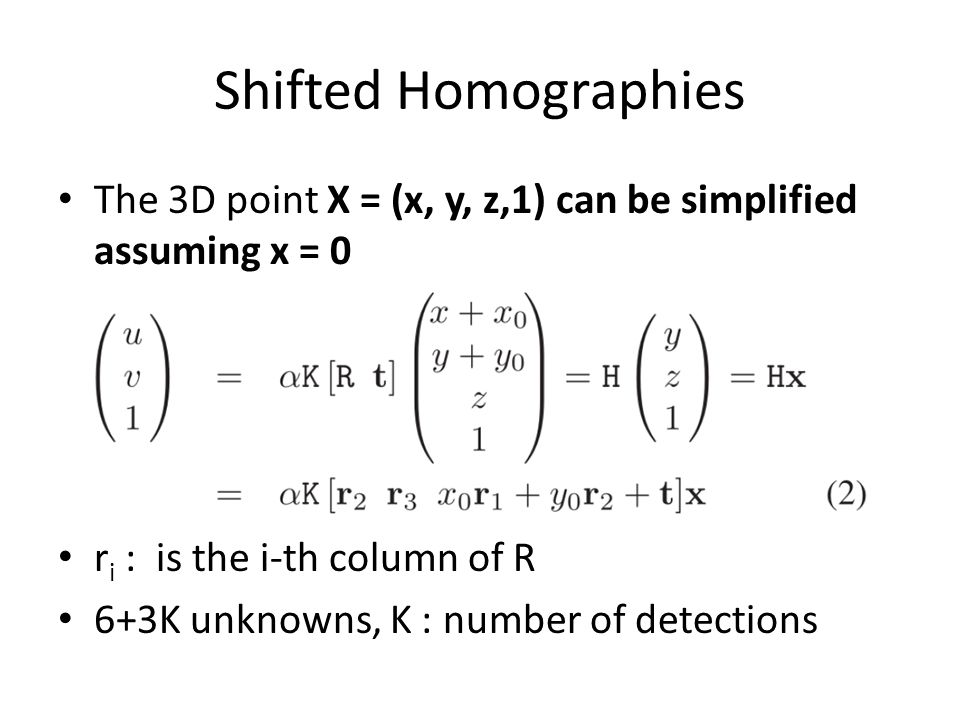 Shifted Homographies The 3D point X = (x, y, z,1) can be simplified assuming x = 0 r i : is the i-th column of R 6+3K unknowns, K : number of detections