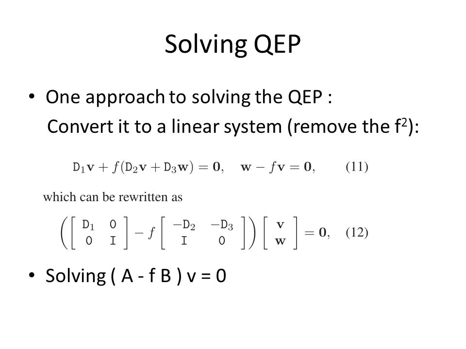 Solving QEP One approach to solving the QEP : Convert it to a linear system (remove the f 2 ): Solving ( A - f B ) v = 0