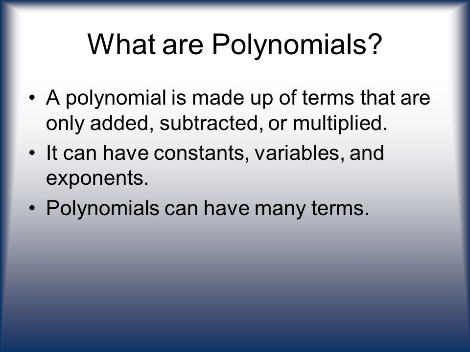 What are Polynomials? A polynomial is made up of terms that are only added, subtracted, or multiplied. It can have constants, variables, and exponents