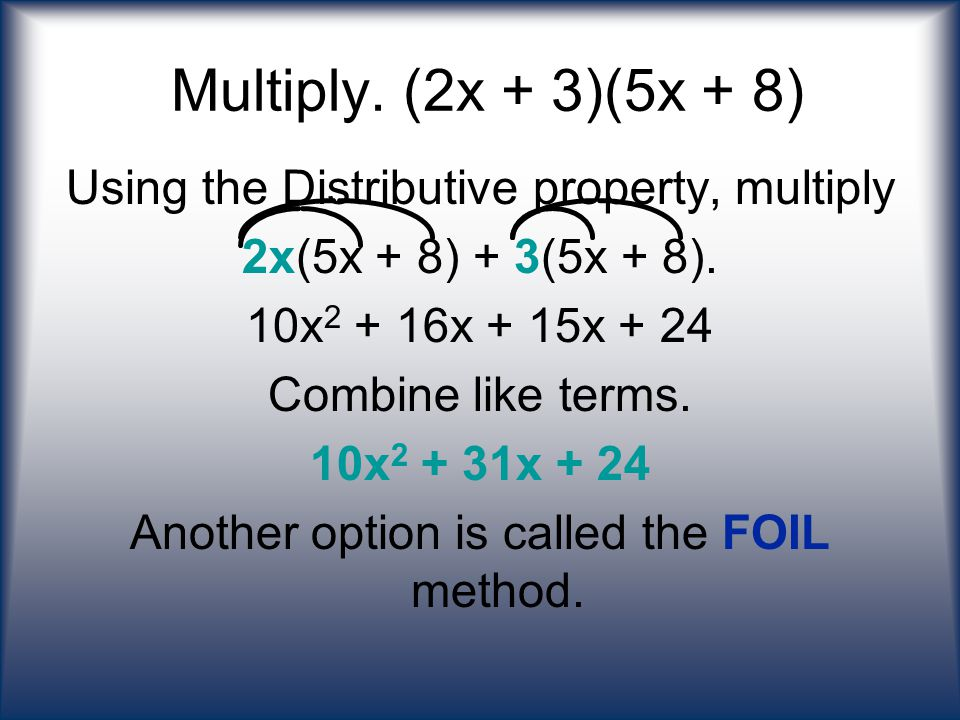 Multiply. (2x + 3)(5x + 8) Using the Distributive property, multiply 2x(5x + 8) + 3(5x + 8). 10x 2 + 16x + 15x + 24 Combine like terms. 10x 2 + 31x +