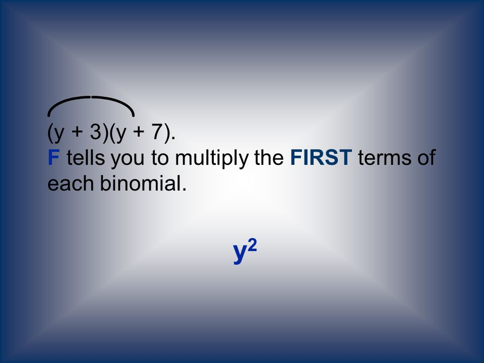 (y + 3)(y + 7). F tells you to multiply the FIRST terms of each binomial. y 2