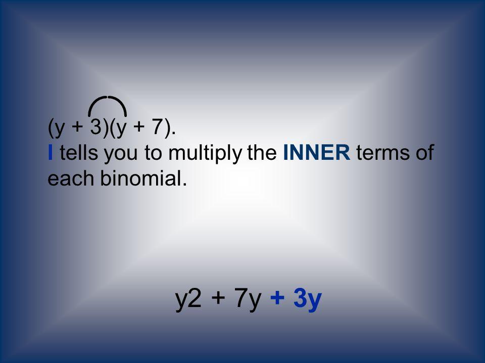 (y + 3)(y + 7). I tells you to multiply the INNER terms of each binomial. y2 + 7y + 3y